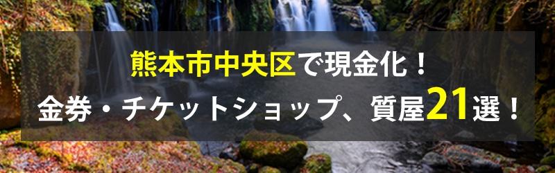 熊本市中央区で現金化!熊本市中央区の金券・チケットショップ、質屋21選!