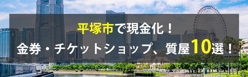平塚市で現金化!平塚市の金券・チケットショップ、質屋10選!