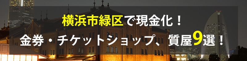横浜市緑区で現金化!横浜市緑区の金券・チケットショップ、質屋9選!