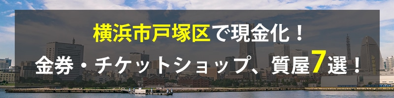 横浜市戸塚区で現金化!横浜市戸塚区の金券・チケットショップ、質屋7選!
