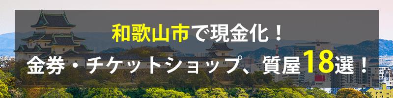 和歌山市で現金化!和歌山市の金券・チケットショップ、質屋18選!