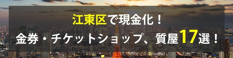 江東区で現金化!江東区の金券・チケットショップ、質屋17選!