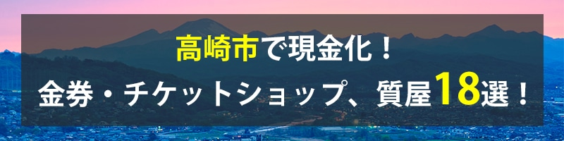 高崎市で現金化!高崎市の金券・チケットショップ、質屋18選!