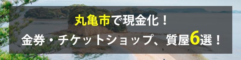 丸亀市で現金化!丸亀市の金券・チケットショップ、質屋6選!