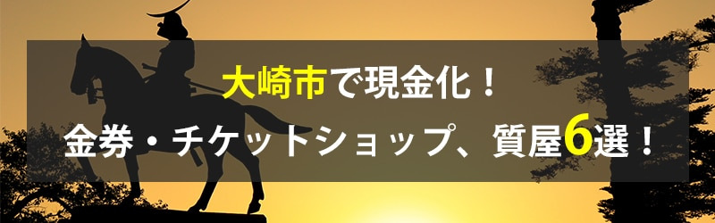 大崎市で現金化!大崎市の金券・チケットショップ、質屋6選!