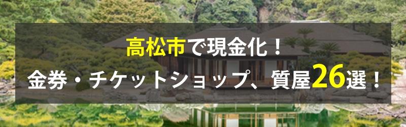 高松市で現金化!高松市の金券・チケットショップ、質屋26選!