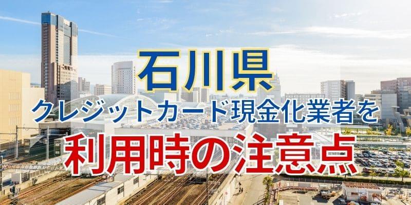 石川県のクレジットカード現金化業者を利用時の注意点