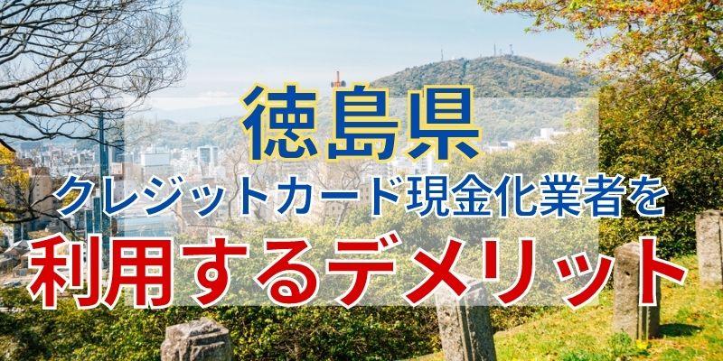 徳島県のクレジットカード現金化業者を利用するデメリット