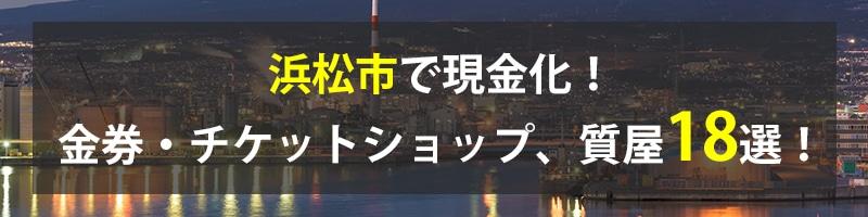 浜松市で現金化!浜松市の金券・チケットショップ、質屋18選!