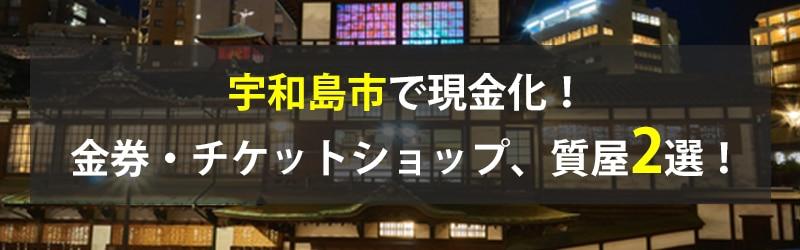 宇和島市で現金化!宇和島市の金券・チケットショップ、質屋2選!