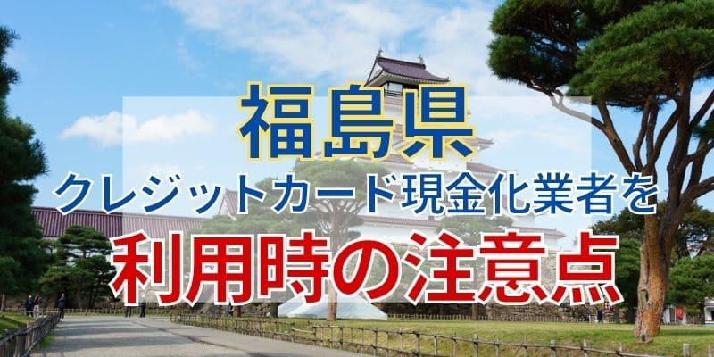 福島県のクレジットカード現金化業者を利用時の注意点