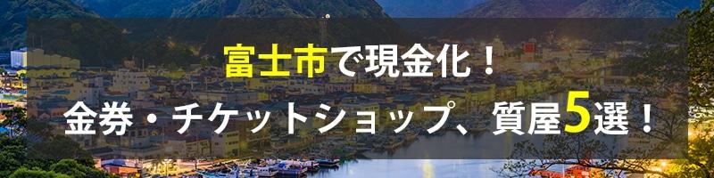 富士市で現金化!富士市の金券・チケットショップ、質屋5選!