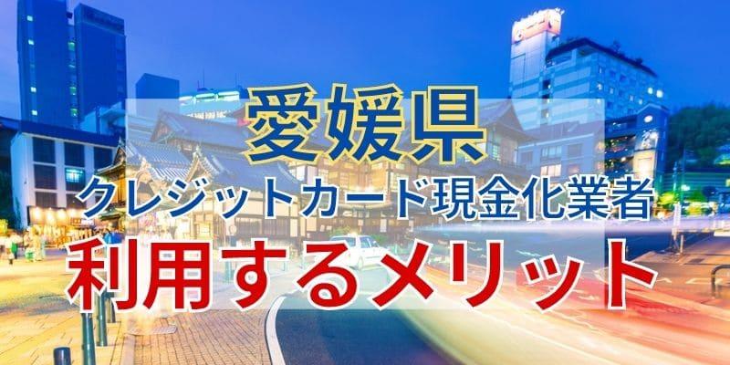 愛媛県のクレジットカード現金化業者を利用するメリット