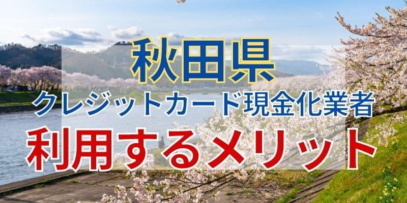 秋田県のクレジットカード現金化業者を利用するメリット