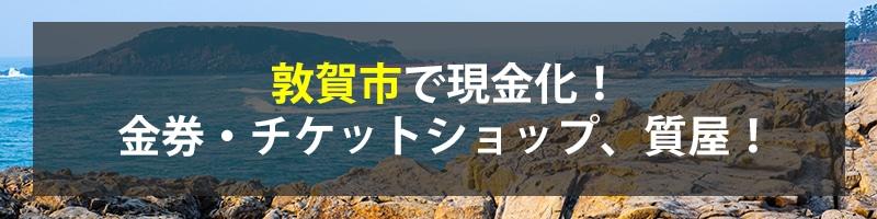 敦賀市で現金化!敦賀市の金券・チケットショップ、質屋!