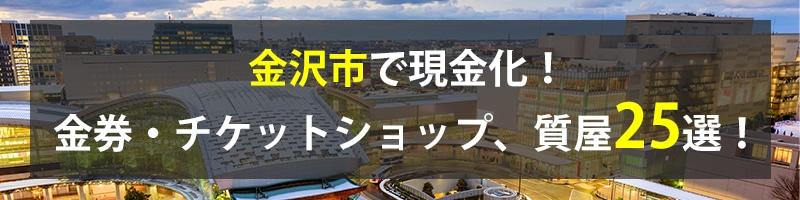 金沢市で現金化!金沢市の金券・チケットショップ、質屋25選!