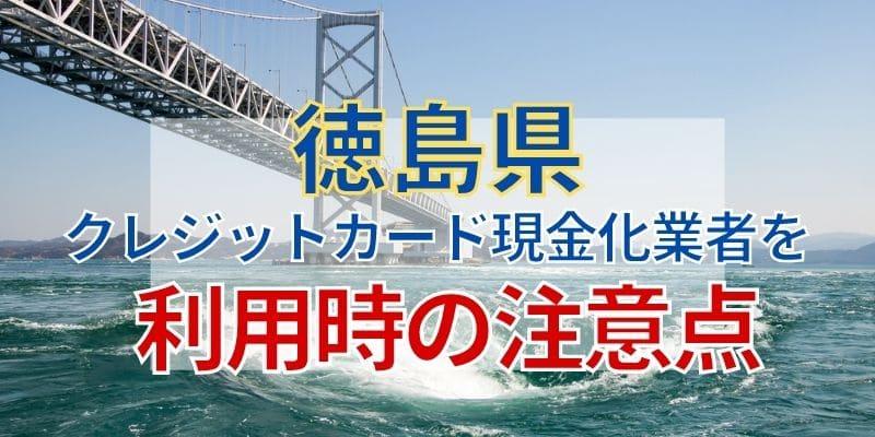 徳島県のクレジットカード現金化業者を利用時の注意点