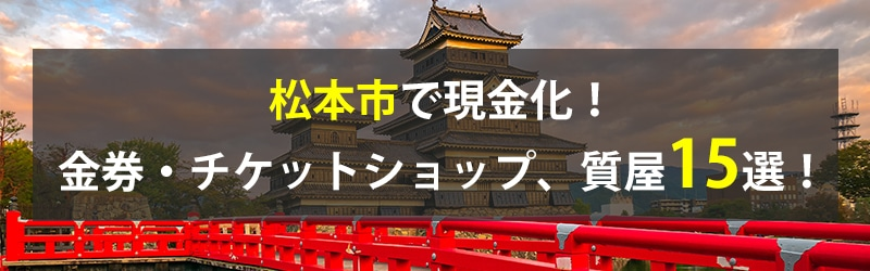 松本市で現金化!松本市の金券・チケットショップ、質屋15選!