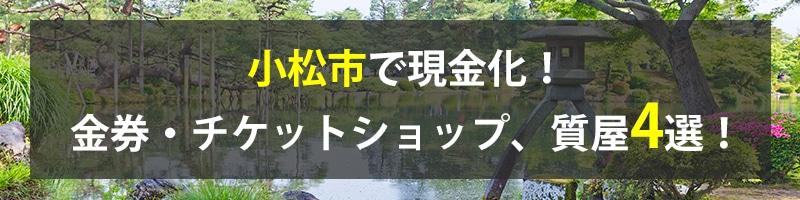 小松市で現金化!小松市の金券・チケットショップ、質屋4選!