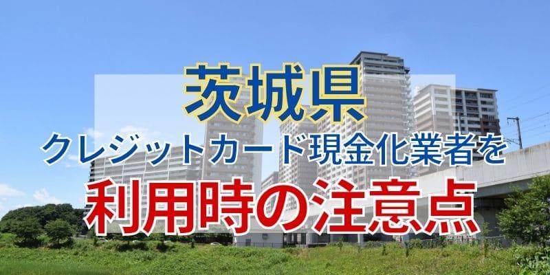 茨城県のクレジットカード現金化業者を利用時の注意点