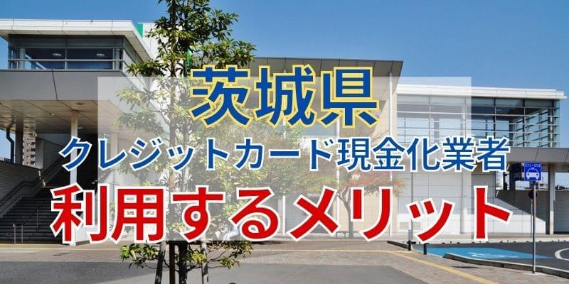 茨城県のクレジットカード現金化業者を利用するメリット