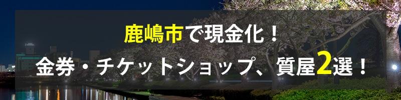 鹿嶋市で現金化!鹿嶋市の金券・チケットショップ、質屋2選!