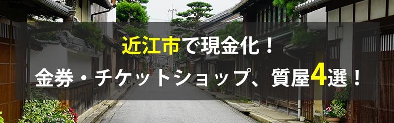 近江市で現金化!近江市の金券・チケットショップ、質屋4選!