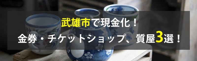 武雄市で現金化!武雄市の金券・チケットショップ、質屋3選!