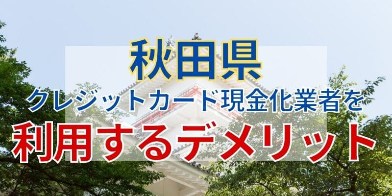 秋田県のクレジットカード現金化業者を利用するデメリット