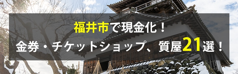 福井市で現金化!福井市の金券・チケットショップ、質屋21選!