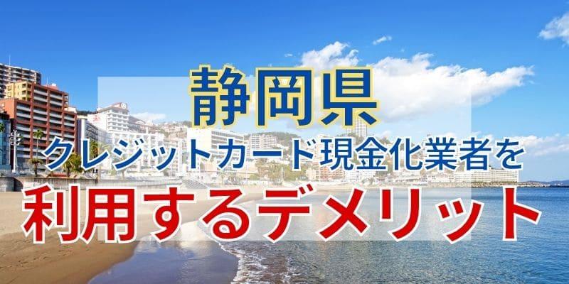 静岡県のクレジットカード現金化業者を利用するデメリット