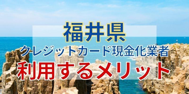 福井のクレジットカード現金化業者を利用するメリット