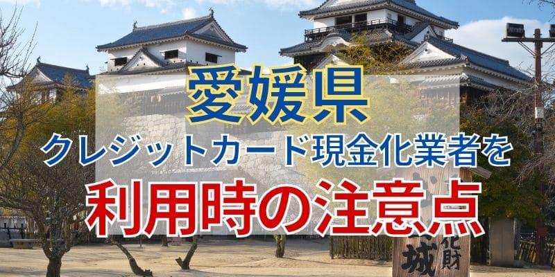 愛媛県のクレジットカード現金化業者を利用時の注意点