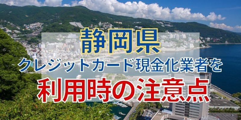 静岡県のクレジットカード現金化業者を利用時の注意点