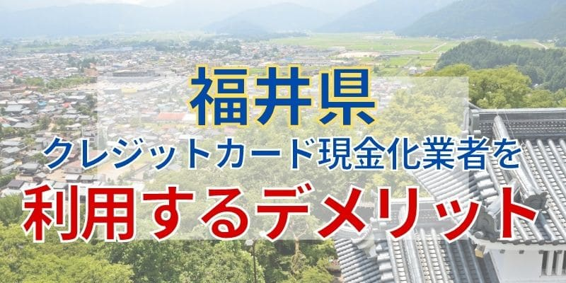 福井のクレジットカード現金化業者を利用するデメリット