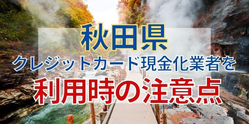 秋田県のクレジットカード現金化業者を利用時の注意点