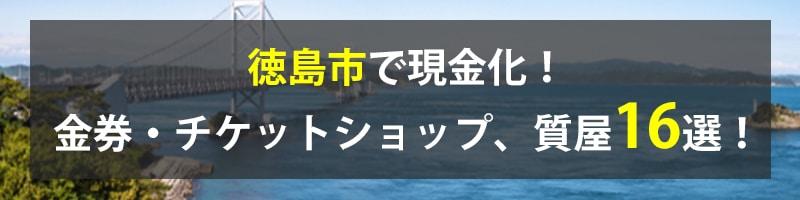 徳島市で現金化!徳島市の金券・チケットショップ、質屋16選!
