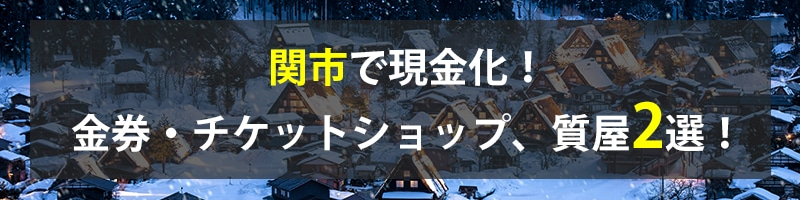 関市で現金化!関市の金券・チケットショップ、質屋2選!