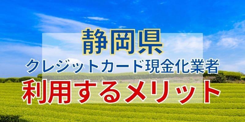 静岡県のクレジットカード現金化業者を利用するメリット