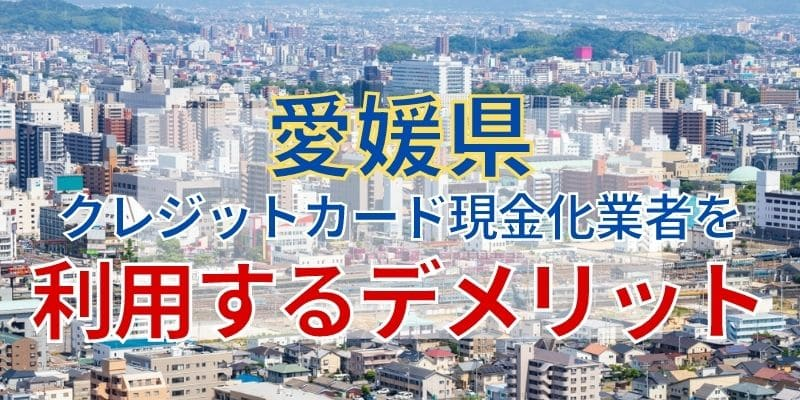 愛媛県のクレジットカード現金化業者を利用するデメリット