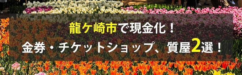 龍ケ崎市で現金化!龍ケ崎市の金券・チケットショップ、質屋2選!