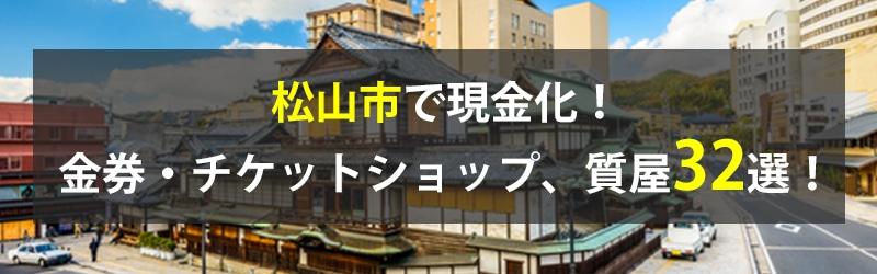 松山市で現金化!松山市の金券・チケットショップ、質屋32選!