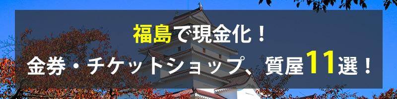 福島で現金化!福島の金券・チケットショップ、質屋11選!