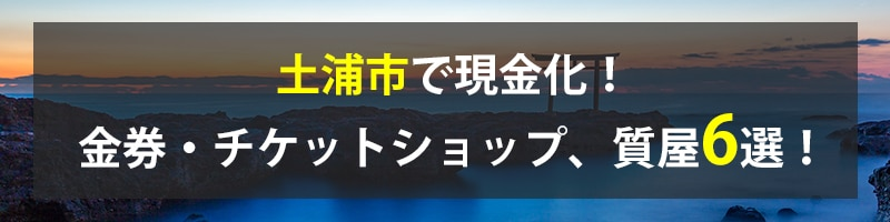 土浦市で現金化!土浦市の金券・チケットショップ、質屋6選!