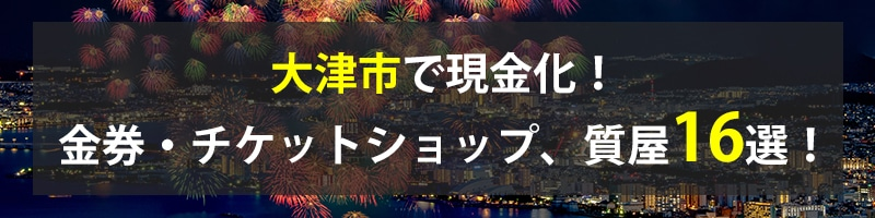 大津市で現金化!大津市の金券・チケットショップ、質屋16選!