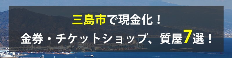 三島市で現金化!三島市の金券・チケットショップ、質屋7選!