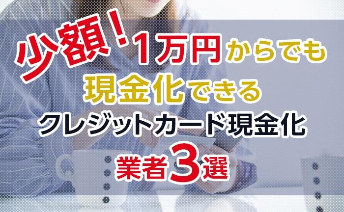 1万円からでも現金化できる!おすすめクレジットカード現金化業者3選!