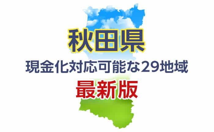 《秋田県》現金化対応可能な29地域