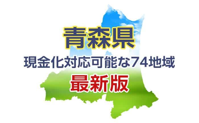 《青森県》現金化対応可能な74地域《最新版》
