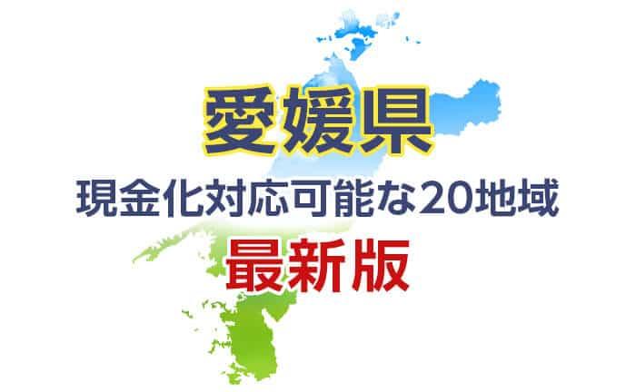 《愛媛県》現金化対応可能な20地域
